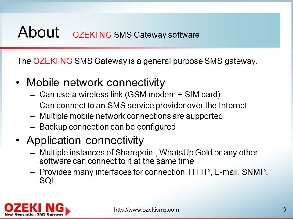 About Mobile network connectivity –Can use a wireless link (GSM modem + SIM card) –Can connect to an SMS service provider over the Internet –Multiple mobile network connections are supported –Backup connection can be configured Application connectivity –Multiple instances of Sharepoint, WhatsUp Gold or any other software can connect to it at the same time –Provides many interfaces for connection: HTTP,  , SNMP, SQL OZEKI NG SMS Gateway software The OZEKI NG SMS Gateway is a general purpose SMS gateway.
