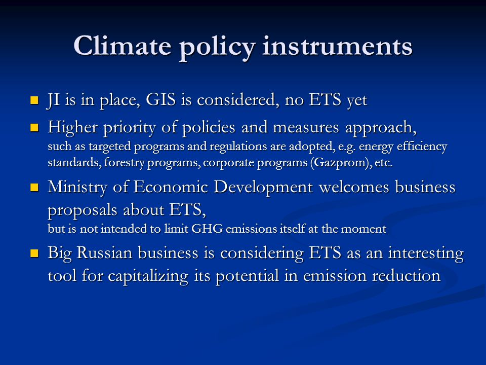 Climate policy instruments JI is in place, GIS is considered, no ETS yet JI is in place, GIS is considered, no ETS yet Higher priority of policies and measures approach, such as targeted programs and regulations are adopted, e.g.