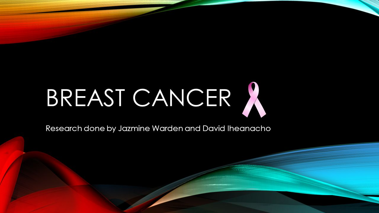BREAST CANCER Research done by Jazmine Warden and David Iheanacho