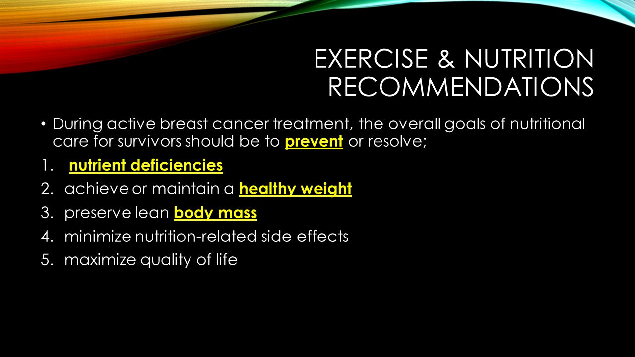 EXERCISE & NUTRITION RECOMMENDATIONS During active breast cancer treatment, the overall goals of nutritional care for survivors should be to prevent or resolve; 1.