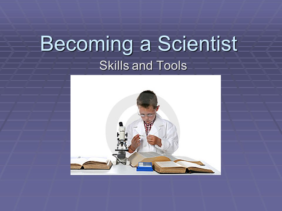 Becoming a Scientist Skills and Tools