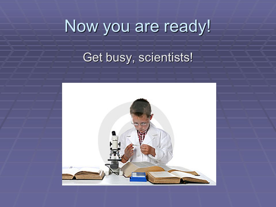 Now you are ready! Get busy, scientists!
