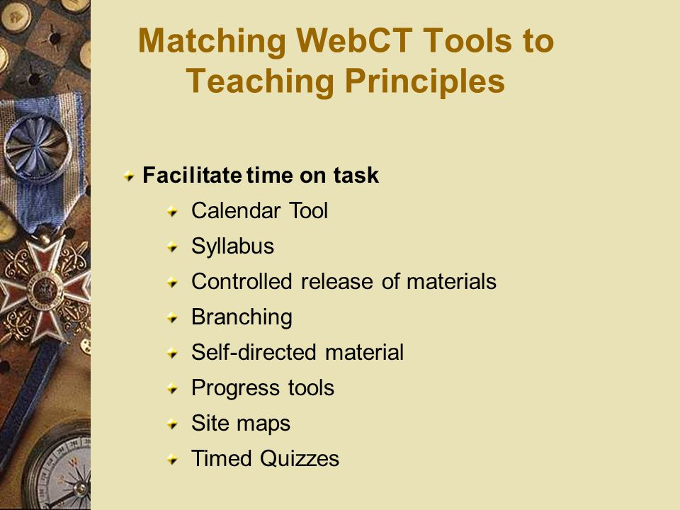Matching WebCT Tools to Teaching Principles Facilitate time on task Calendar Tool Syllabus Controlled release of materials Branching Self-directed material Progress tools Site maps Timed Quizzes