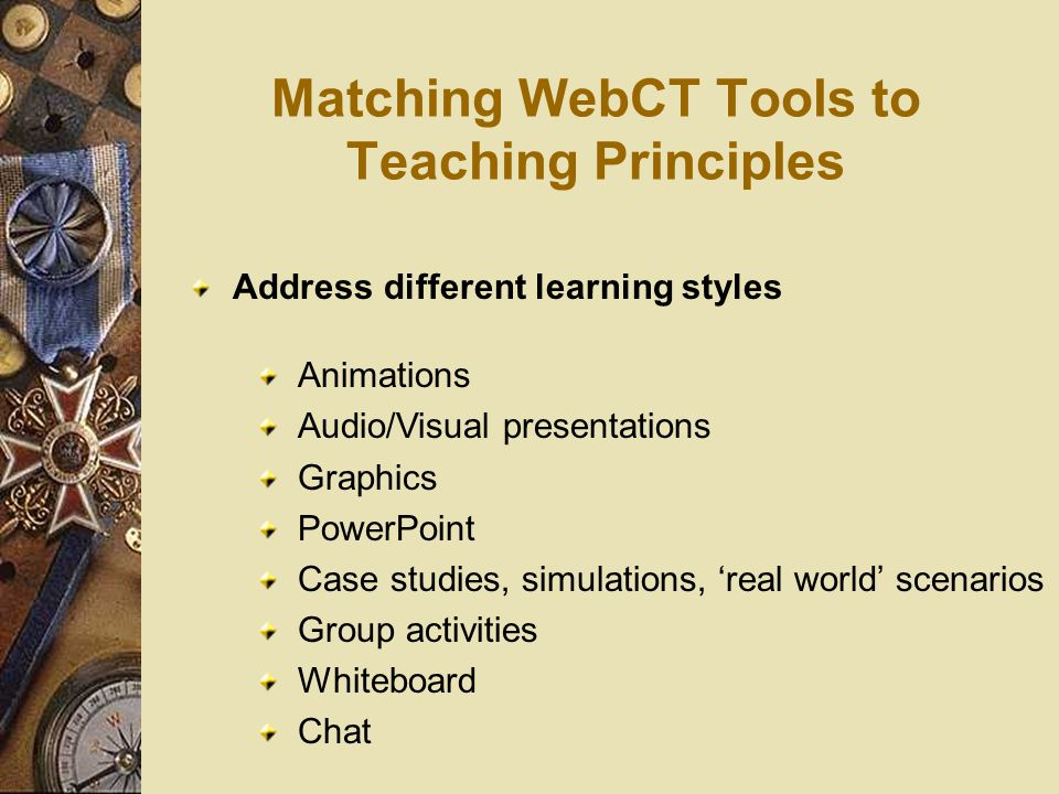 Matching WebCT Tools to Teaching Principles Address different learning styles Animations Audio/Visual presentations Graphics PowerPoint Case studies, simulations, 'real world' scenarios Group activities Whiteboard Chat