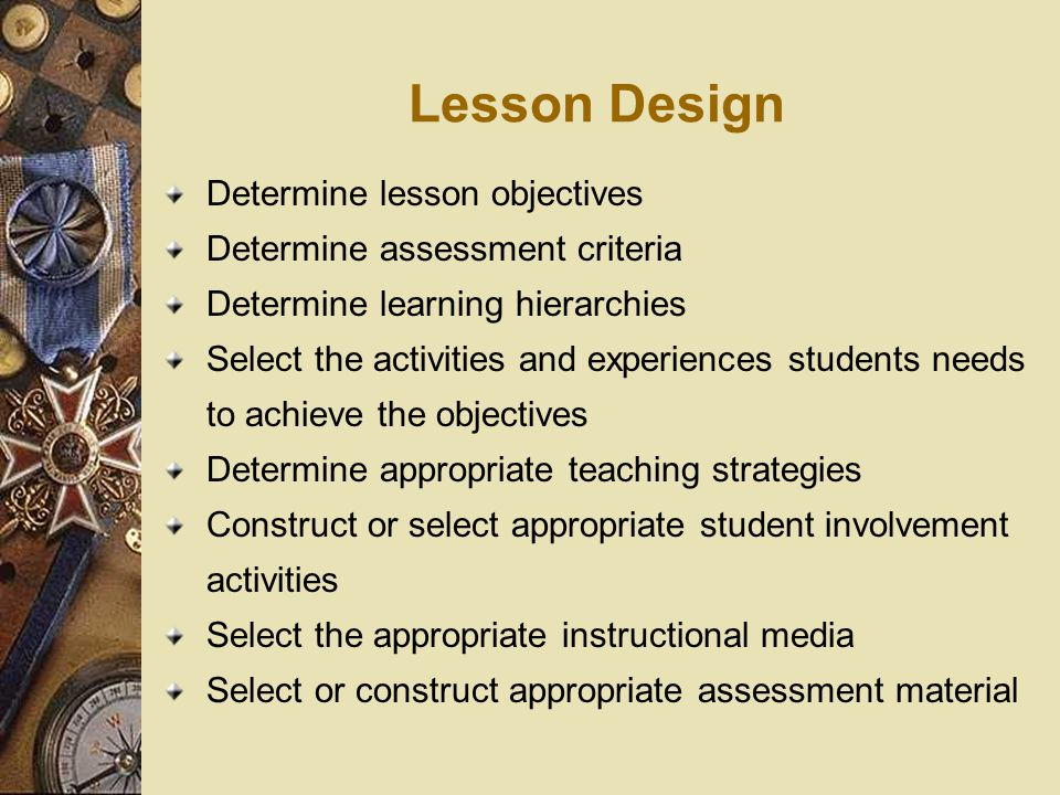 Lesson Design Determine lesson objectives Determine assessment criteria Determine learning hierarchies Select the activities and experiences students needs to achieve the objectives Determine appropriate teaching strategies Construct or select appropriate student involvement activities Select the appropriate instructional media Select or construct appropriate assessment material