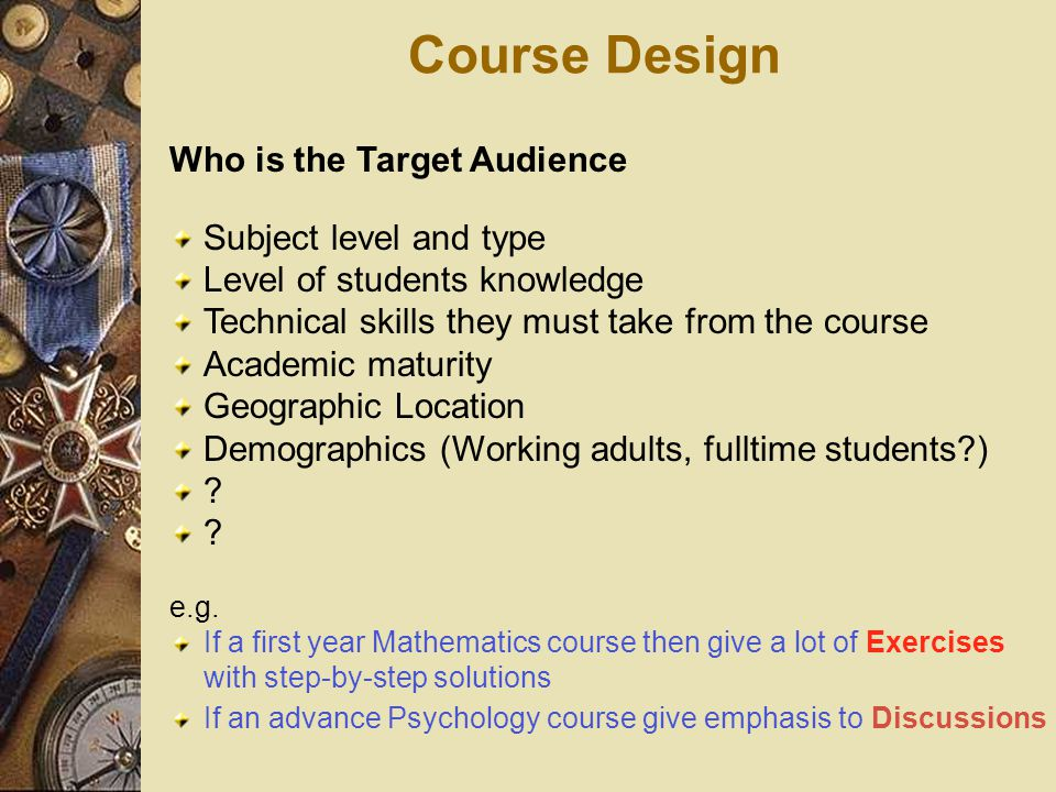 Course Design Who is the Target Audience Subject level and type Level of students knowledge Technical skills they must take from the course Academic maturity Geographic Location Demographics (Working adults, fulltime students ) .