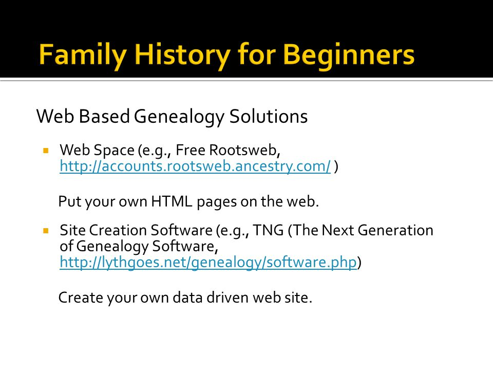 Web Based Genealogy Solutions  Web Space (e.g., Free Rootsweb,   )   Put your own HTML pages on the web.