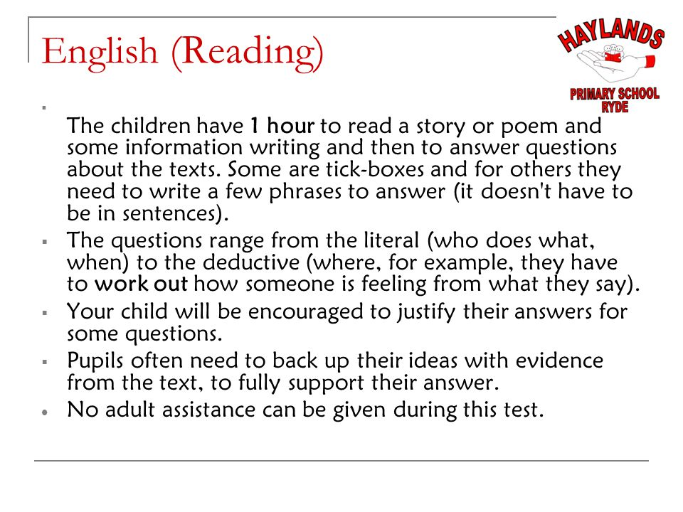 English (Reading)  The children have 1 hour to read a story or poem and some information writing and then to answer questions about the texts.