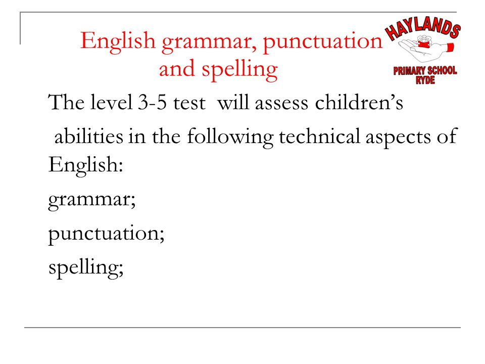 The level 3-5 test will assess children's abilities in the following technical aspects of English: grammar; punctuation; spelling; English grammar, punctuation and spelling