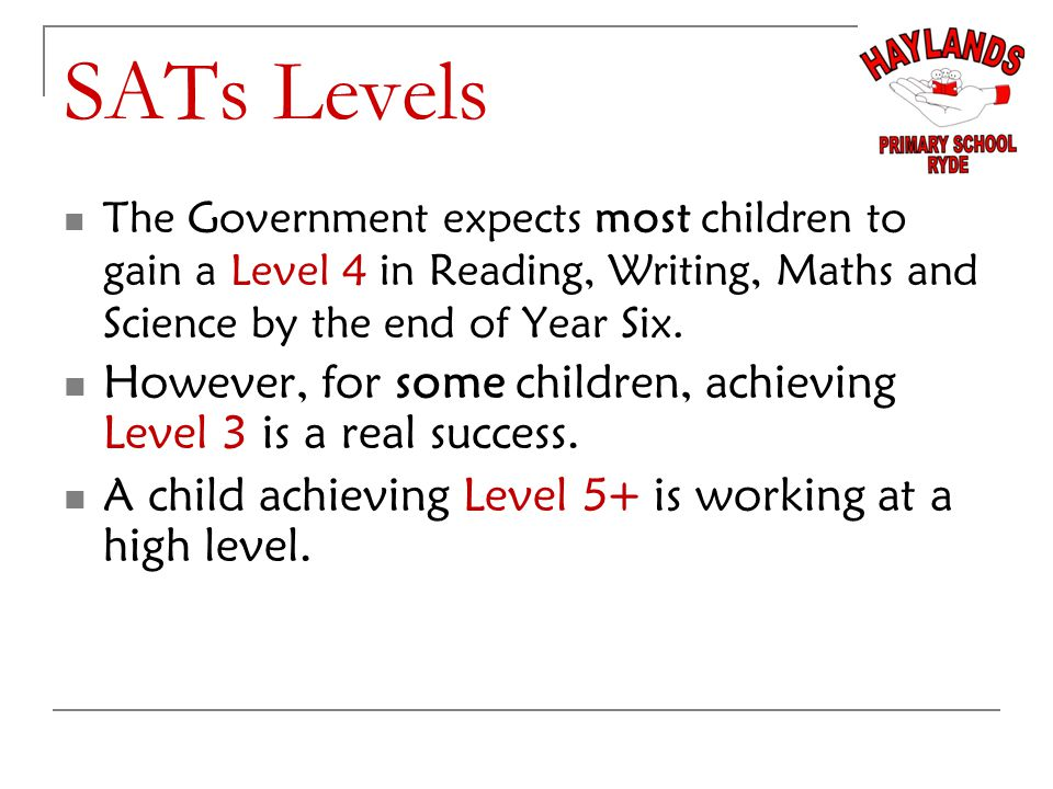 SATs Levels The Government expects most children to gain a Level 4 in Reading, Writing, Maths and Science by the end of Year Six.