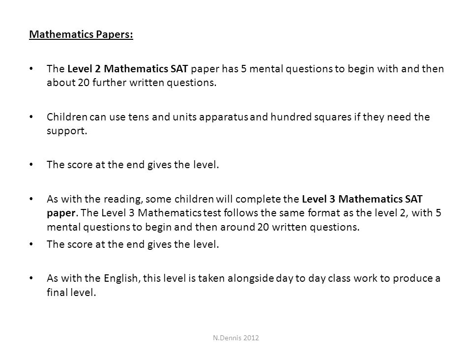 Mathematics Papers: The Level 2 Mathematics SAT paper has 5 mental questions to begin with and then about 20 further written questions.