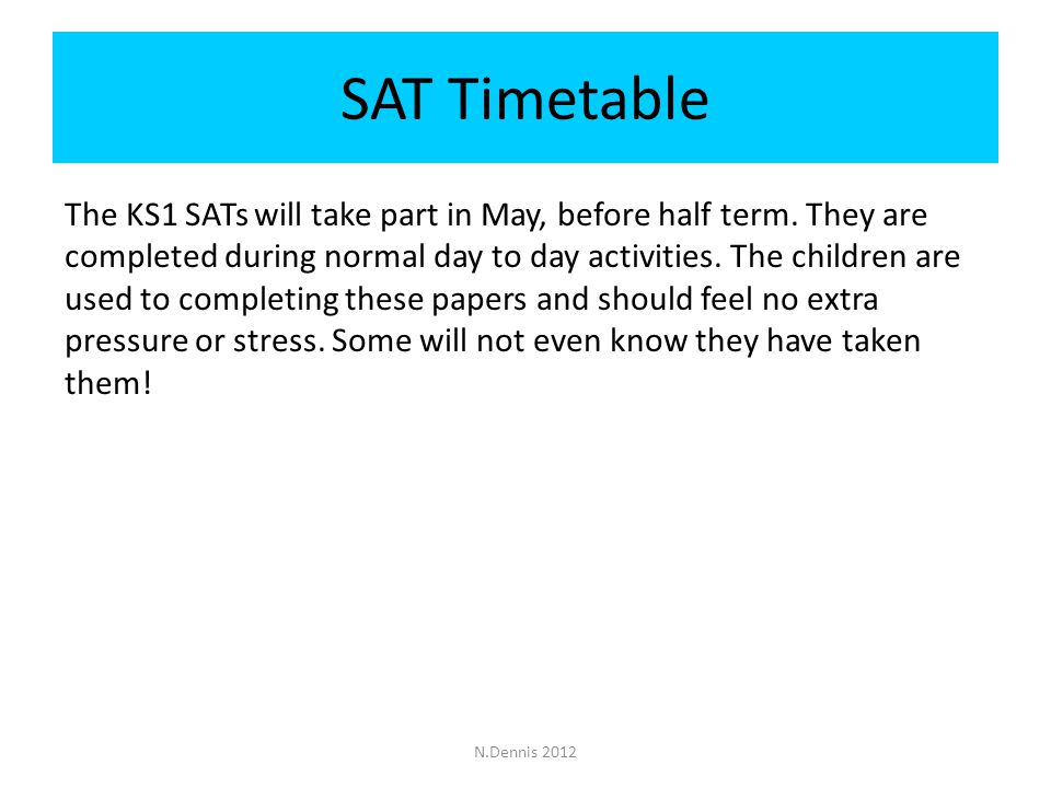 SAT Timetable N.Dennis 2012 The KS1 SATs will take part in May, before half term.