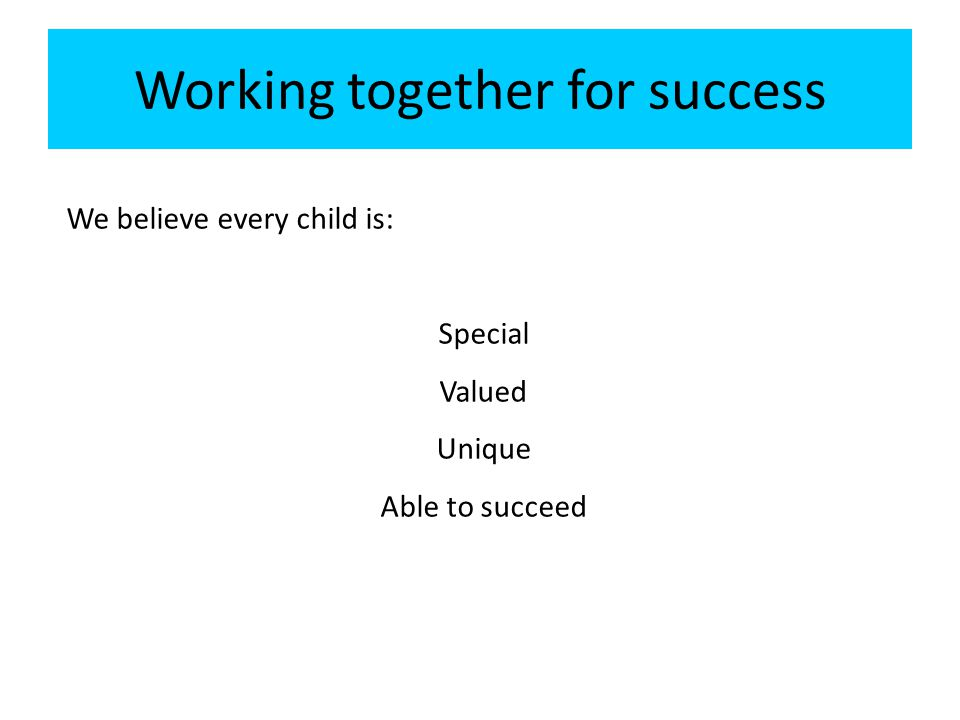 Working together for success We believe every child is: Special Valued Unique Able to succeed