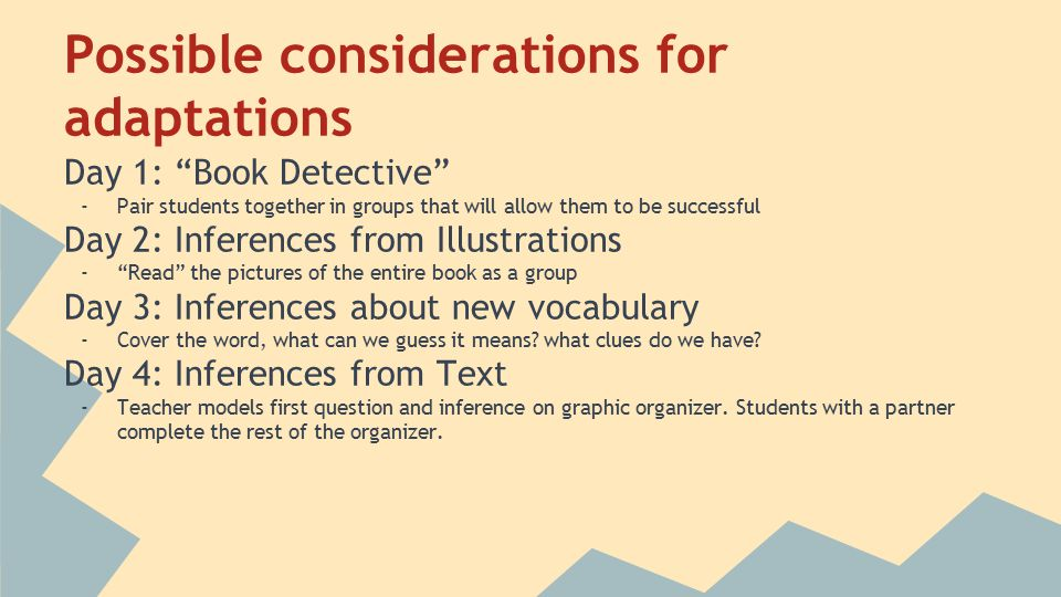Possible considerations for adaptations Day 1: Book Detective -Pair students together in groups that will allow them to be successful Day 2: Inferences from Illustrations - Read the pictures of the entire book as a group Day 3: Inferences about new vocabulary -Cover the word, what can we guess it means.