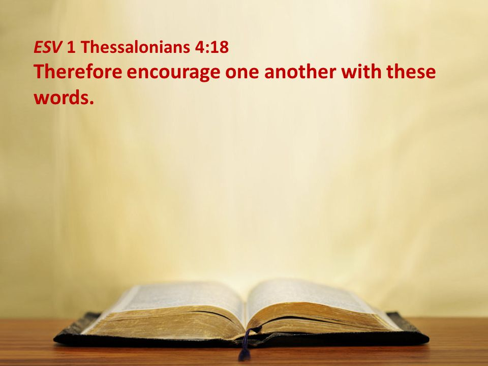 ESV 1 Thessalonians 4:18 Therefore encourage one another with these words.