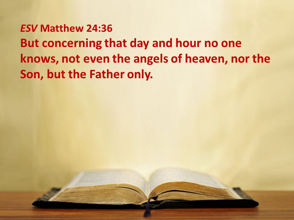 ESV Matthew 24:36 But concerning that day and hour no one knows, not even the angels of heaven, nor the Son, but the Father only.