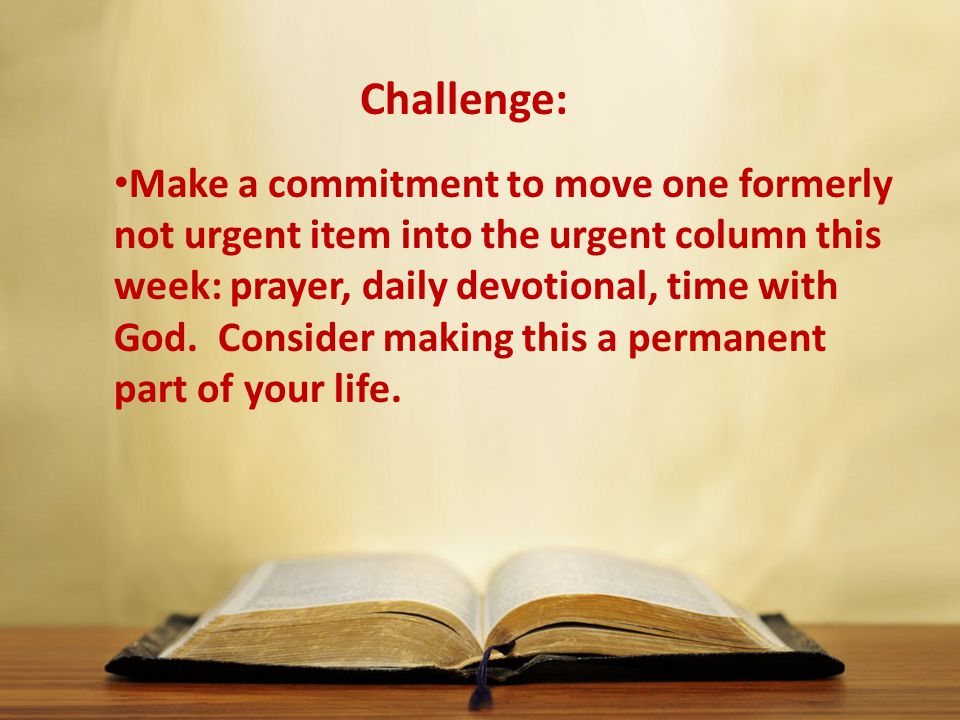 Make a commitment to move one formerly not urgent item into the urgent column this week: prayer, daily devotional, time with God.