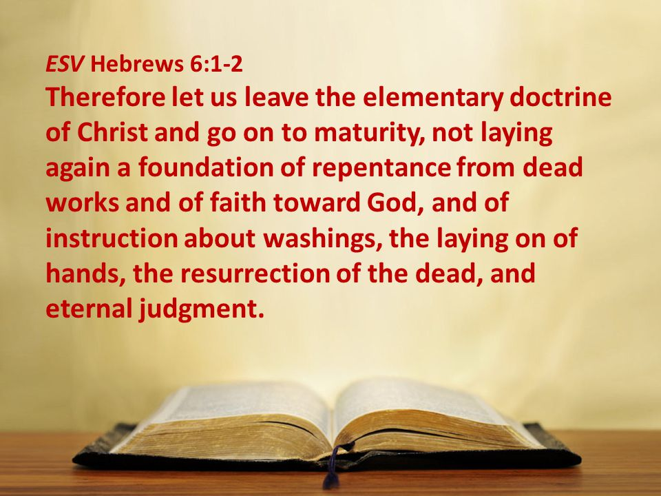 ESV Hebrews 6:1-2 Therefore let us leave the elementary doctrine of Christ and go on to maturity, not laying again a foundation of repentance from dead works and of faith toward God, and of instruction about washings, the laying on of hands, the resurrection of the dead, and eternal judgment.