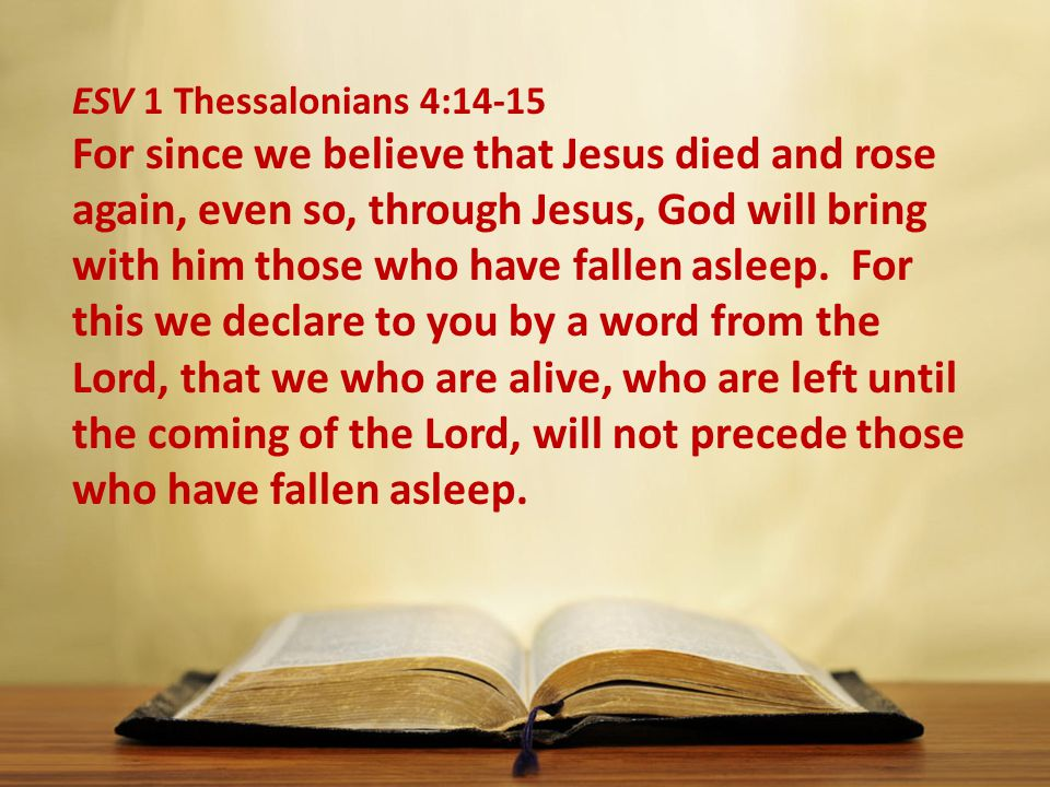 ESV 1 Thessalonians 4:14-15 For since we believe that Jesus died and rose again, even so, through Jesus, God will bring with him those who have fallen asleep.