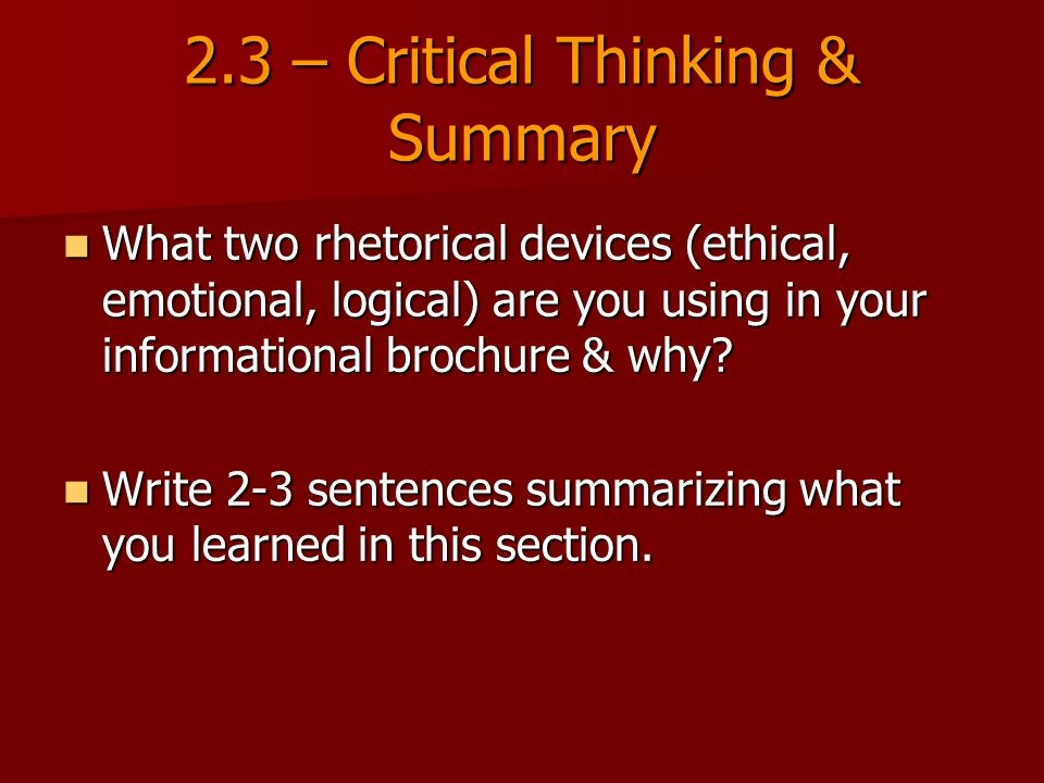 2.3 – Critical Thinking & Summary What two rhetorical devices (ethical, emotional, logical) are you using in your informational brochure & why.