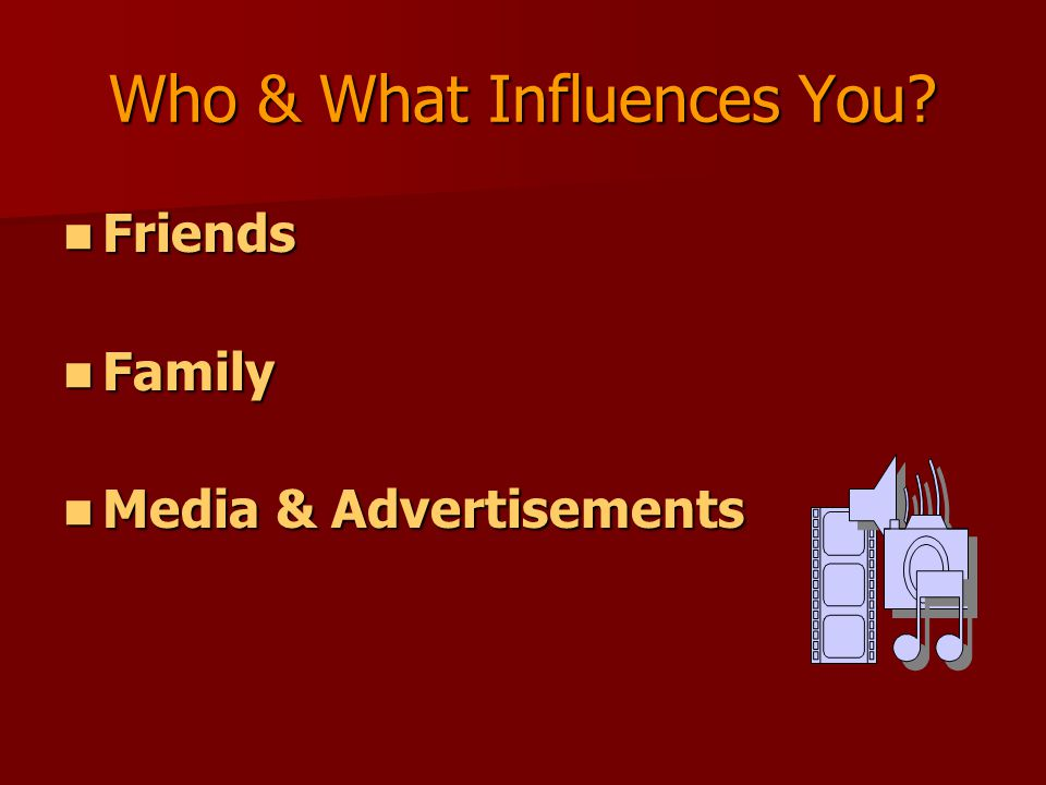 Friends Friends Family Family Media & Advertisements Media & Advertisements Who & What Influences You