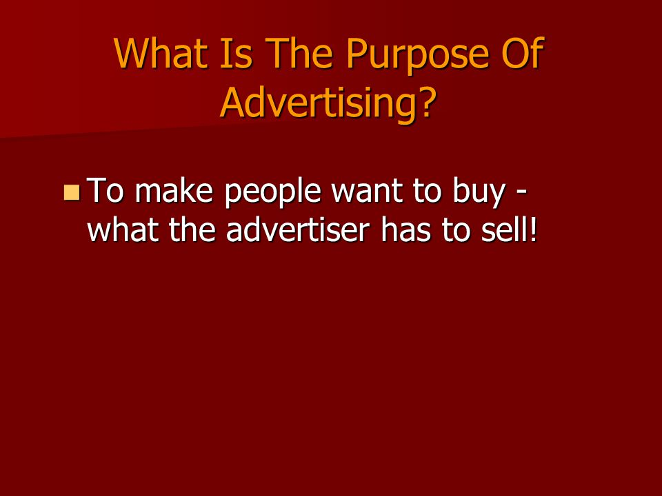 What Is The Purpose Of Advertising. To make people want to buy - what the advertiser has to sell.