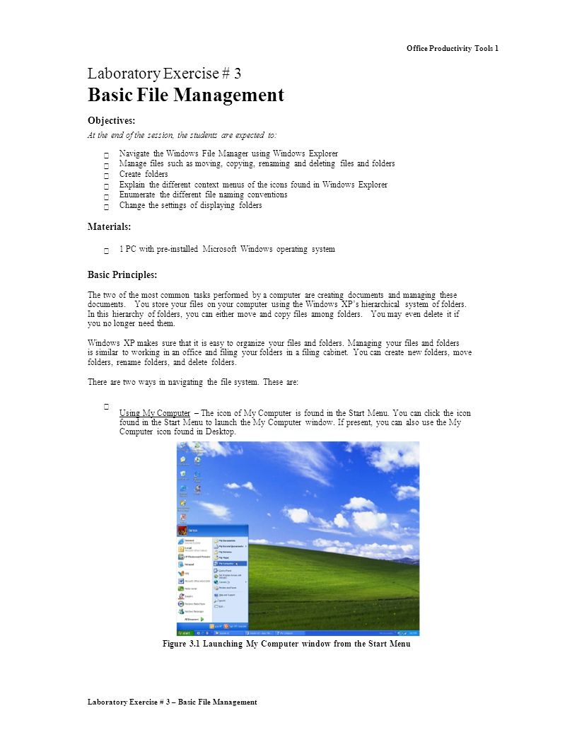 Laboratory Exercise # 3 – Basic File Management Office Productivity Tools 1 Laboratory Exercise # 3 Basic File Management Objectives: At the end of the session, the students are expected to:  Navigate the Windows File Manager using Windows Explorer Manage files such as moving, copying, renaming and deleting files and folders Create folders Explain the different context menus of the icons found in Windows Explorer Enumerate the different file naming conventions Change the settings of displaying folders Materials:  1 PC with pre-installed Microsoft Windows operating system Basic Principles: The two of the most common tasks performed by a computer are creating documents and managing these documents.