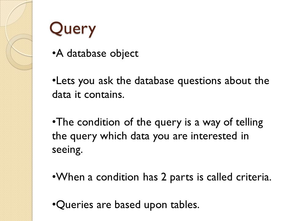 Query A database object Lets you ask the database questions about the data it contains.