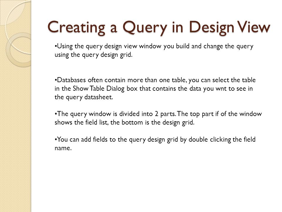 Creating a Query in Design View Using the query design view window you build and change the query using the query design grid.