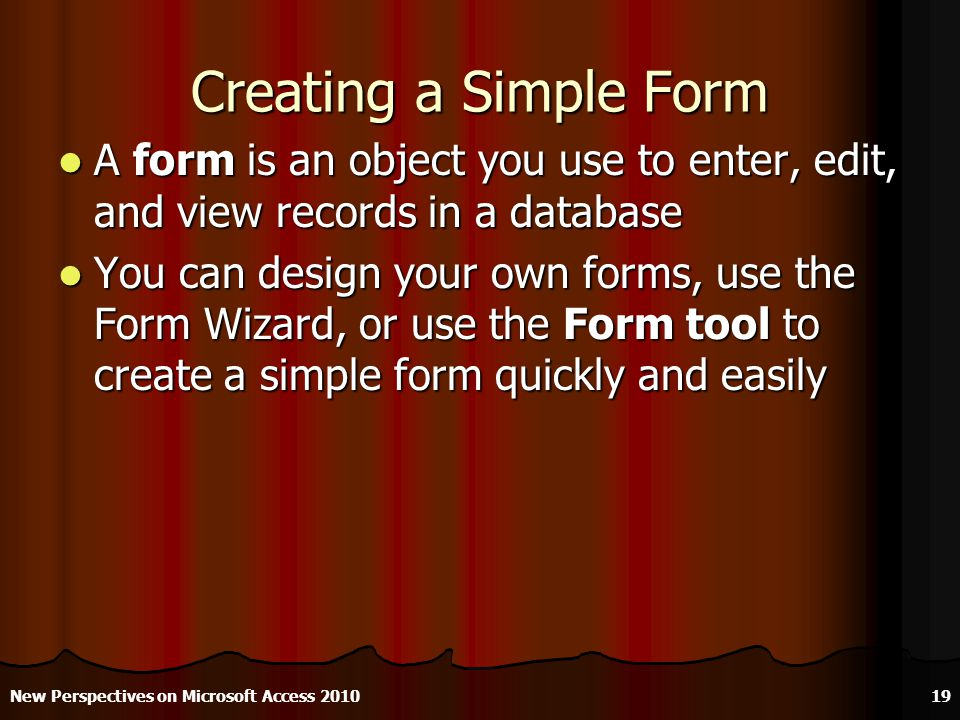 Creating a Simple Form A form is an object you use to enter, edit, and view records in a database A form is an object you use to enter, edit, and view records in a database You can design your own forms, use the Form Wizard, or use the Form tool to create a simple form quickly and easily You can design your own forms, use the Form Wizard, or use the Form tool to create a simple form quickly and easily New Perspectives on Microsoft Access