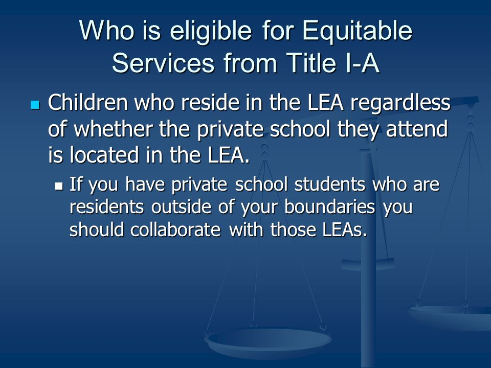 Who is eligible for Equitable Services from Title I-A Children who reside in the LEA regardless of whether the private school they attend is located in the LEA.