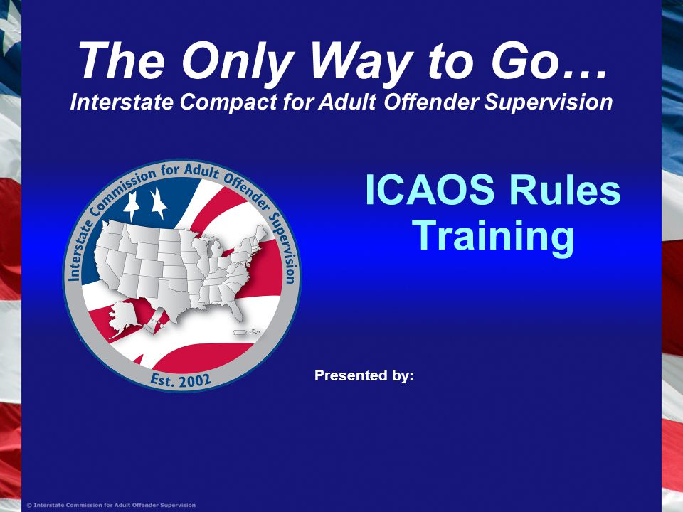 ICAOS Rules Training Presented by: The Only Way to Go… Interstate Compact for Adult Offender Supervision