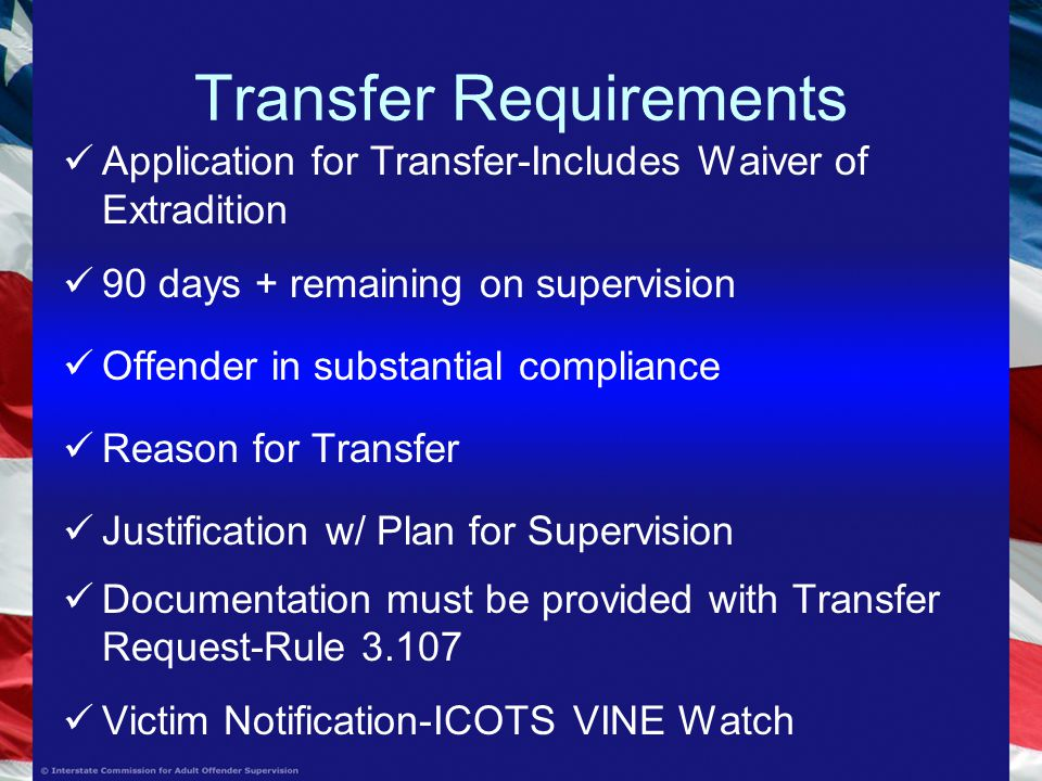Transfer Requirements Application for Transfer-Includes Waiver of Extradition 90 days + remaining on supervision Offender in substantial compliance Reason for Transfer Justification w/ Plan for Supervision Documentation must be provided with Transfer Request-Rule Victim Notification-ICOTS VINE Watch