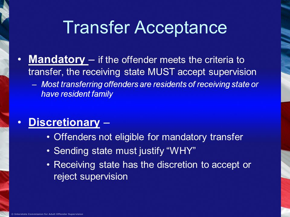Transfer Acceptance Mandatory – if the offender meets the criteria to transfer, the receiving state MUST accept supervision –Most transferring offenders are residents of receiving state or have resident family Discretionary – Offenders not eligible for mandatory transfer Sending state must justify WHY Receiving state has the discretion to accept or reject supervision