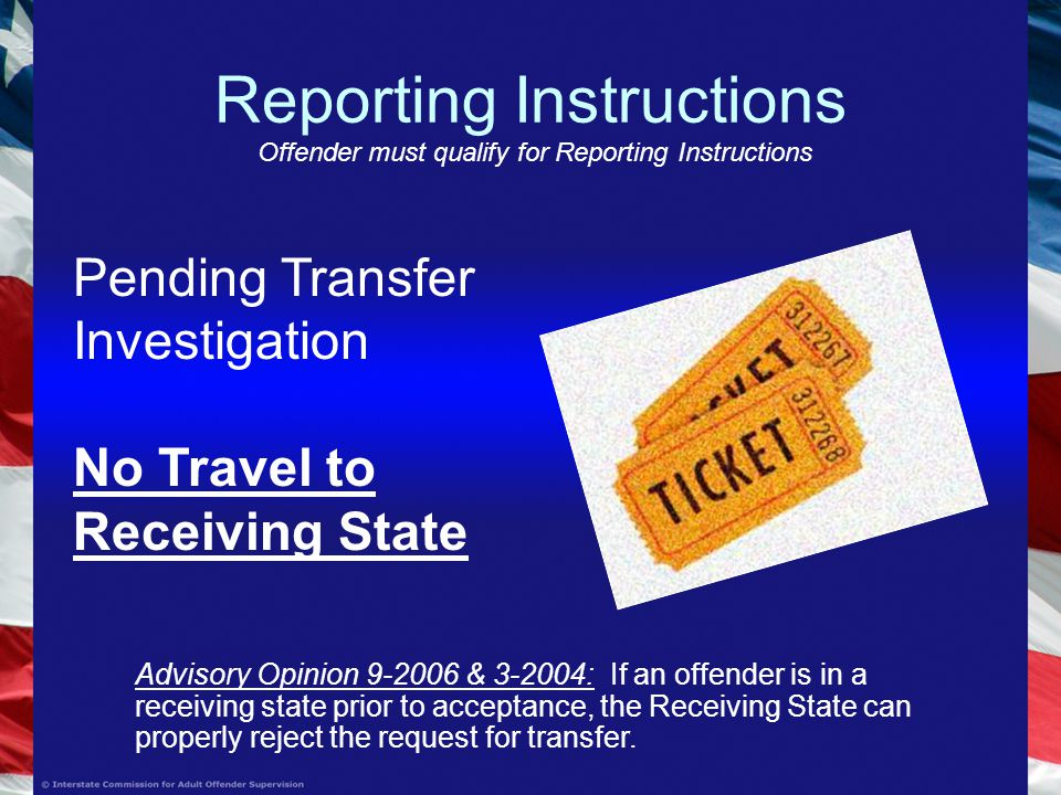 Reporting Instructions Offender must qualify for Reporting Instructions Pending Transfer Investigation No Travel to Receiving State Advisory Opinion & : If an offender is in a receiving state prior to acceptance, the Receiving State can properly reject the request for transfer.