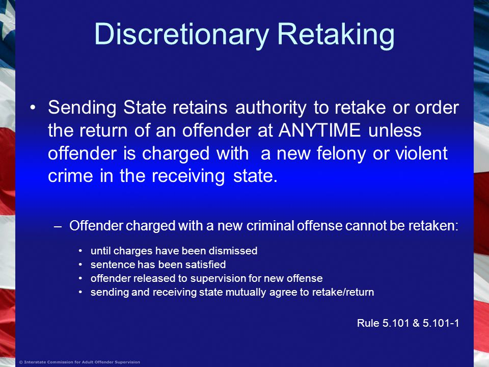 Discretionary Retaking Sending State retains authority to retake or order the return of an offender at ANYTIME unless offender is charged with a new felony or violent crime in the receiving state.