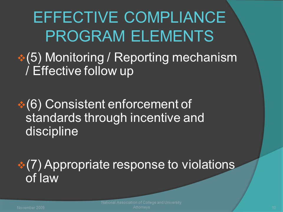 EFFECTIVE COMPLIANCE PROGRAM ELEMENTS  (5) Monitoring / Reporting mechanism / Effective follow up  (6) Consistent enforcement of standards through incentive and discipline  (7) Appropriate response to violations of law National Association of College and University Attorneys 10November 2009