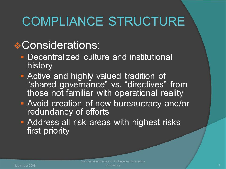COMPLIANCE STRUCTURE  Considerations:  Decentralized culture and institutional history  Active and highly valued tradition of shared governance vs.