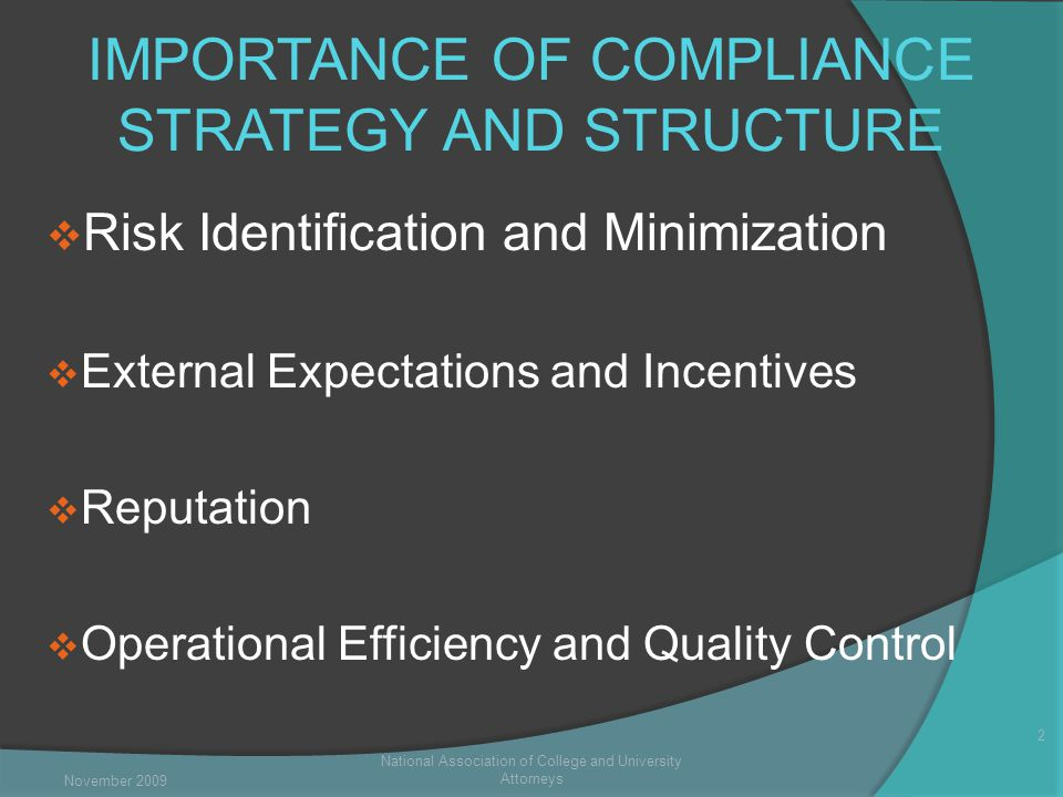 IMPORTANCE OF COMPLIANCE STRATEGY AND STRUCTURE  Risk Identification and Minimization  External Expectations and Incentives  Reputation  Operational Efficiency and Quality Control National Association of College and University Attorneys 2 November 2009