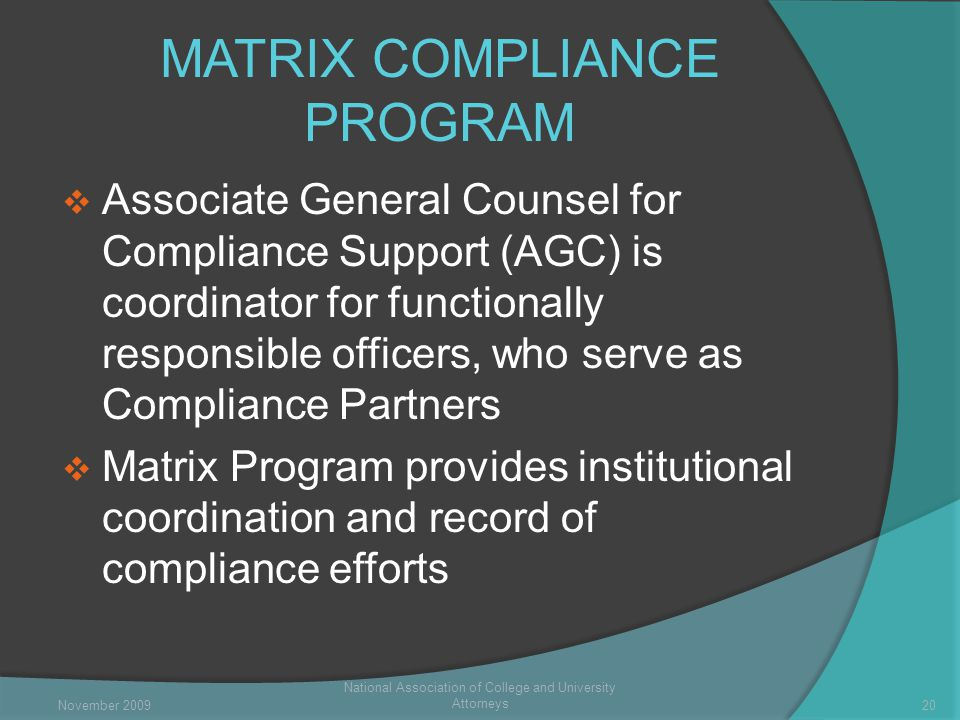 MATRIX COMPLIANCE PROGRAM  Associate General Counsel for Compliance Support (AGC) is coordinator for functionally responsible officers, who serve as Compliance Partners  Matrix Program provides institutional coordination and record of compliance efforts National Association of College and University Attorneys 20November 2009