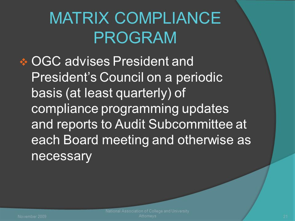 MATRIX COMPLIANCE PROGRAM  OGC advises President and President's Council on a periodic basis (at least quarterly) of compliance programming updates and reports to Audit Subcommittee at each Board meeting and otherwise as necessary National Association of College and University Attorneys 21November 2009