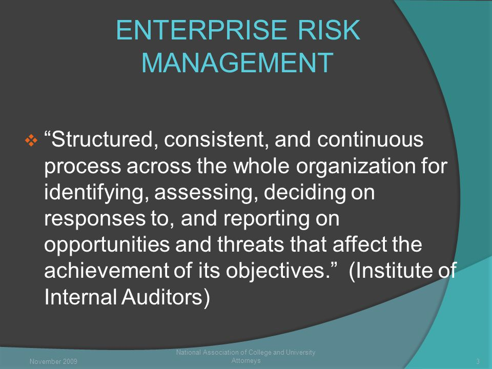 ENTERPRISE RISK MANAGEMENT  Structured, consistent, and continuous process across the whole organization for identifying, assessing, deciding on responses to, and reporting on opportunities and threats that affect the achievement of its objectives. (Institute of Internal Auditors) National Association of College and University Attorneys 3November 2009
