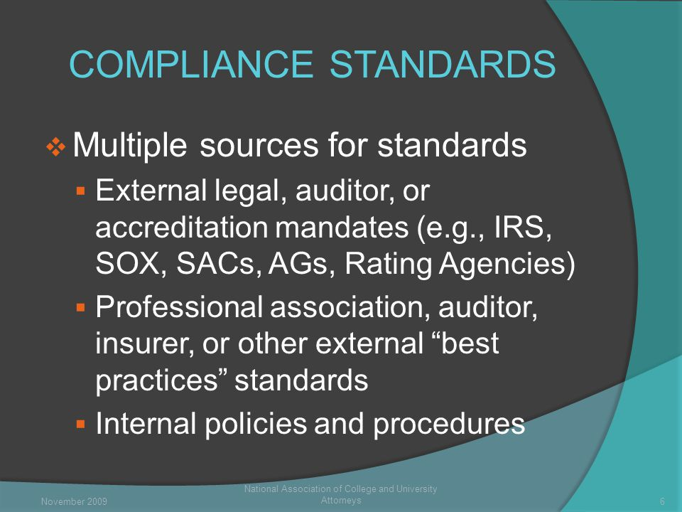 COMPLIANCE STANDARDS  Multiple sources for standards  External legal, auditor, or accreditation mandates (e.g., IRS, SOX, SACs, AGs, Rating Agencies)  Professional association, auditor, insurer, or other external best practices standards  Internal policies and procedures National Association of College and University Attorneys 6November 2009