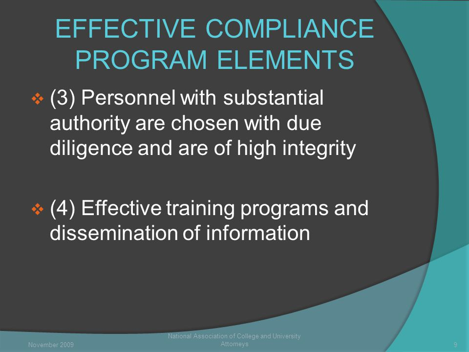 EFFECTIVE COMPLIANCE PROGRAM ELEMENTS  (3) Personnel with substantial authority are chosen with due diligence and are of high integrity  (4) Effective training programs and dissemination of information National Association of College and University Attorneys 9November 2009