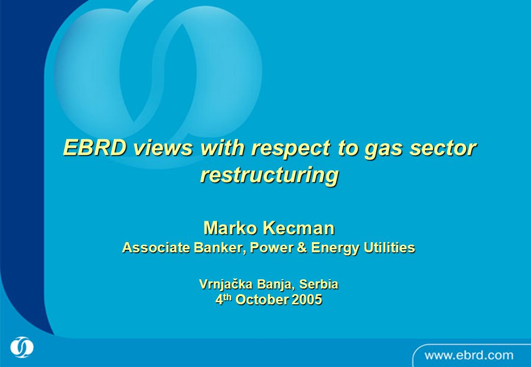 0 EBRD views with respect to gas sector restructuring Marko Kecman Associate Banker, Power & Energy Utilities Vrnjačka Banja, Serbia 4 th October 2005