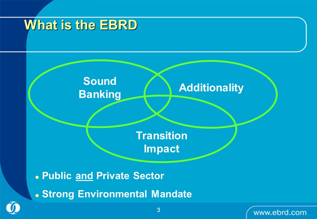 3 Transition Impact Additionality Sound Banking Public and Private Sector Strong Environmental Mandate What is the EBRD