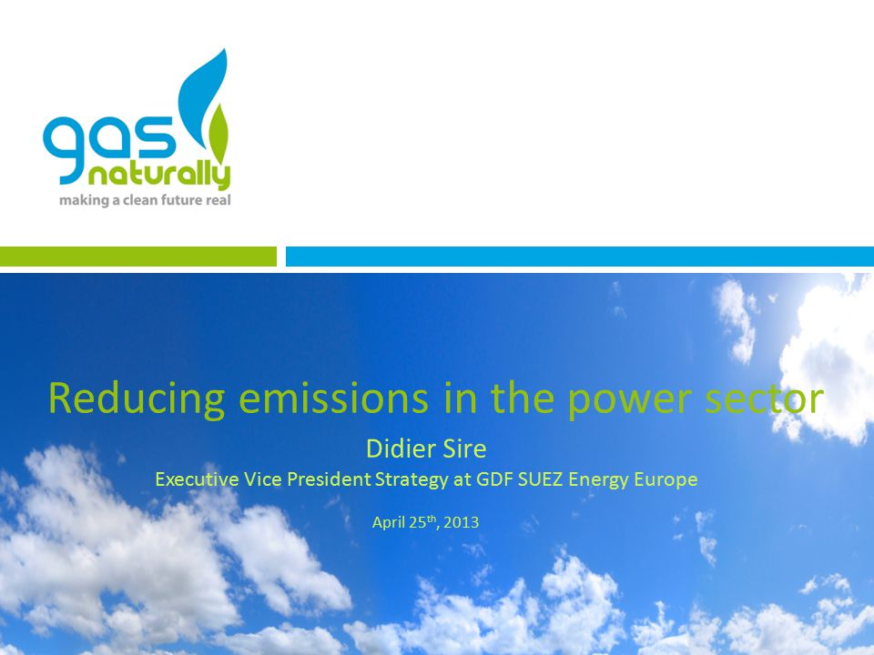 Reducing emissions in the power sector Didier Sire Executive Vice President Strategy at GDF SUEZ Energy Europe April 25 th, 2013