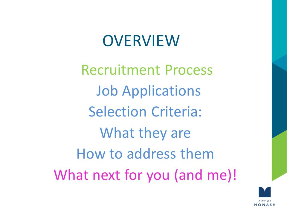 OVERVIEW Recruitment Process Job Applications Selection Criteria: What they are How to address them What next for you (and me)!