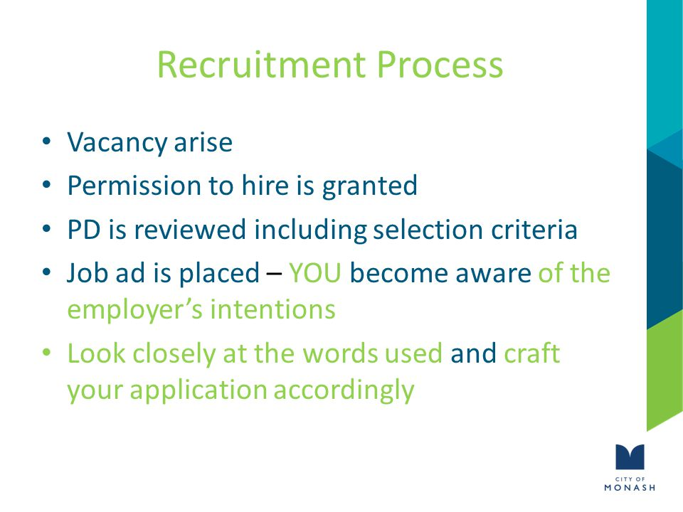 Recruitment Process Vacancy arise Permission to hire is granted PD is reviewed including selection criteria Job ad is placed – YOU become aware of the employer's intentions Look closely at the words used and craft your application accordingly