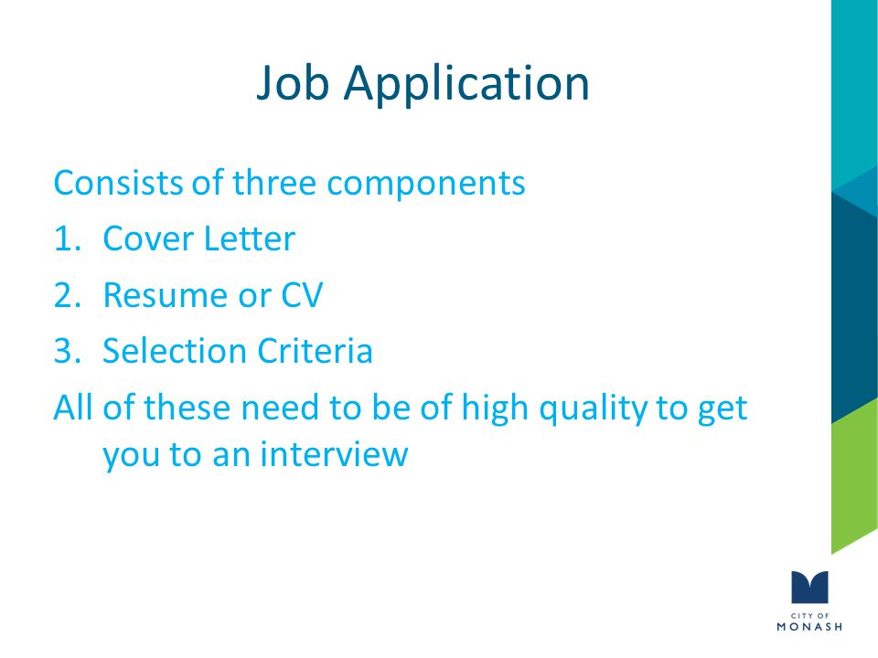 Job Application Consists of three components 1.Cover Letter 2.Resume or CV 3.Selection Criteria All of these need to be of high quality to get you to an interview